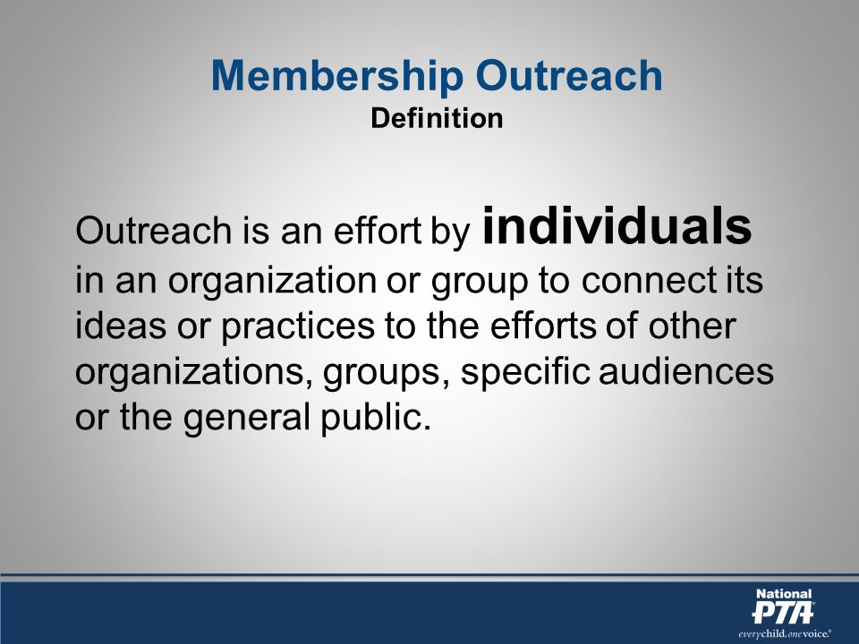 Membership Outreach Definition Outreach is an effort by individuals in an organization or group to connect its ideas or practices to the efforts of other organizations, groups, specific audiences or the general public.