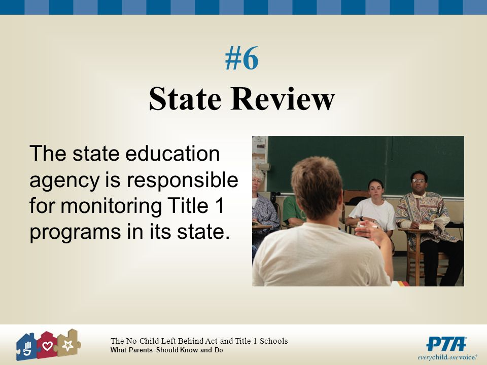 The No Child Left Behind Act and Title 1 Schools What Parents Should Know and Do #6 State Review The state education agency is responsible for monitor