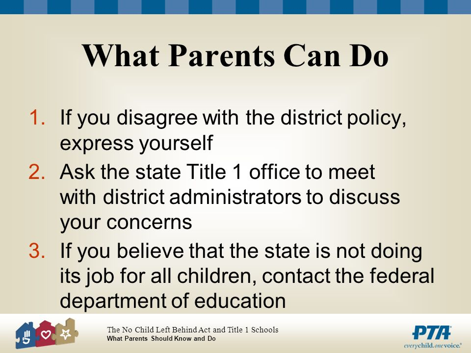 The No Child Left Behind Act and Title 1 Schools What Parents Should Know and Do What Parents Can Do 1.If you disagree with the district policy, expre