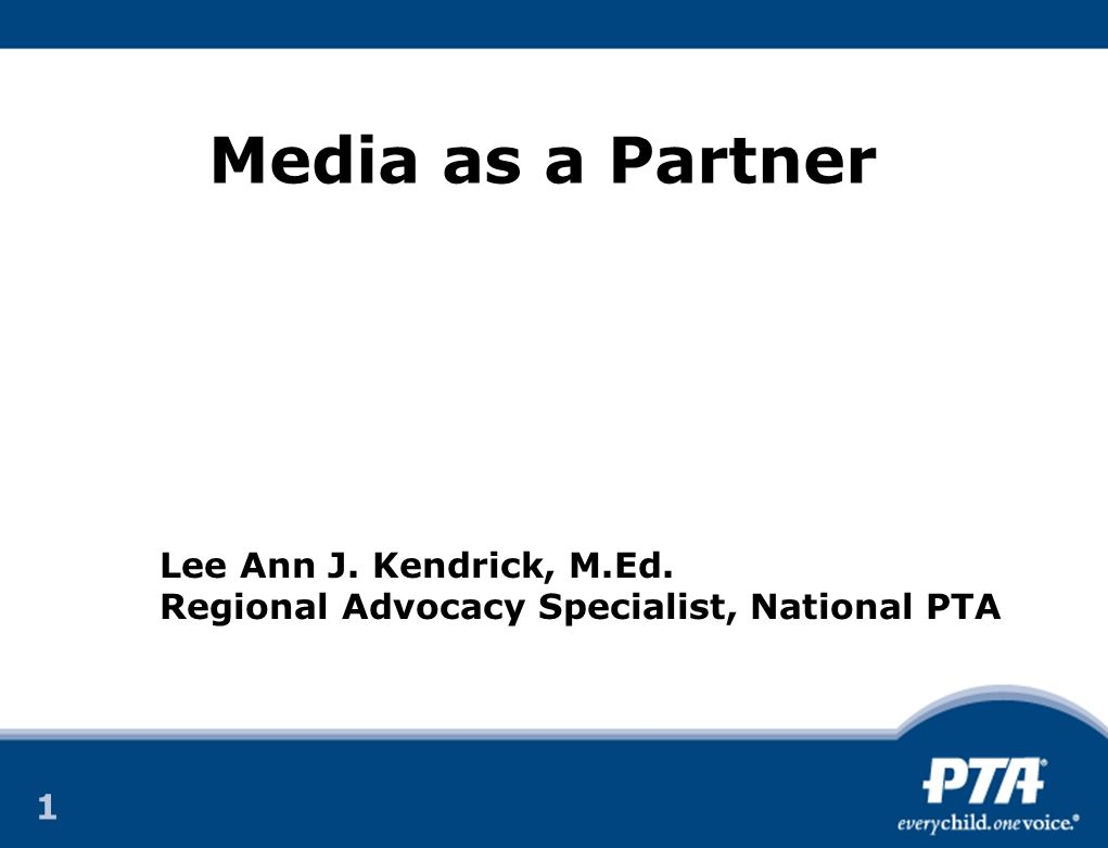 1 1 Media as a Partner Lee Ann J. Kendrick, M.Ed. Regional Advocacy Specialist, National PTA