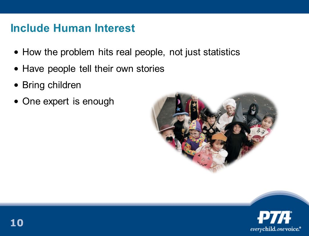 10 Include Human Interest How the problem hits real people, not just statistics Have people tell their own stories Bring children One expert is enough