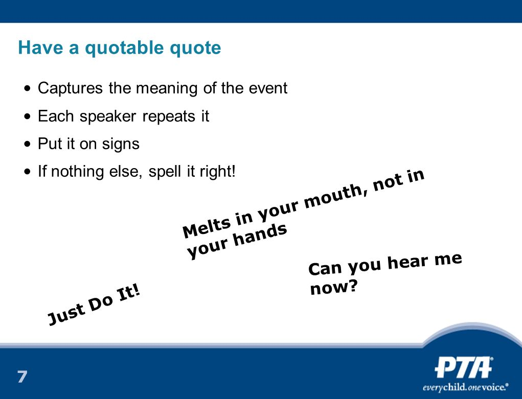 7 Have a quotable quote Captures the meaning of the event Each speaker repeats it Put it on signs If nothing else, spell it right.