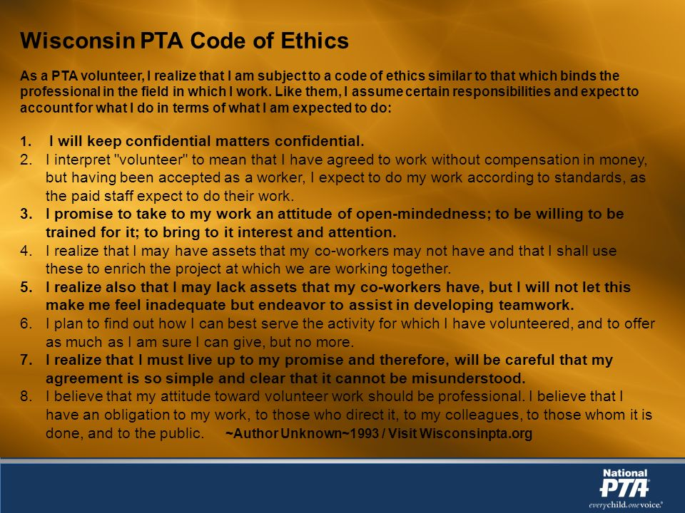 Wisconsin PTA Code of Ethics As a PTA volunteer, I realize that I am subject to a code of ethics similar to that which binds the professional in the field in which I work.