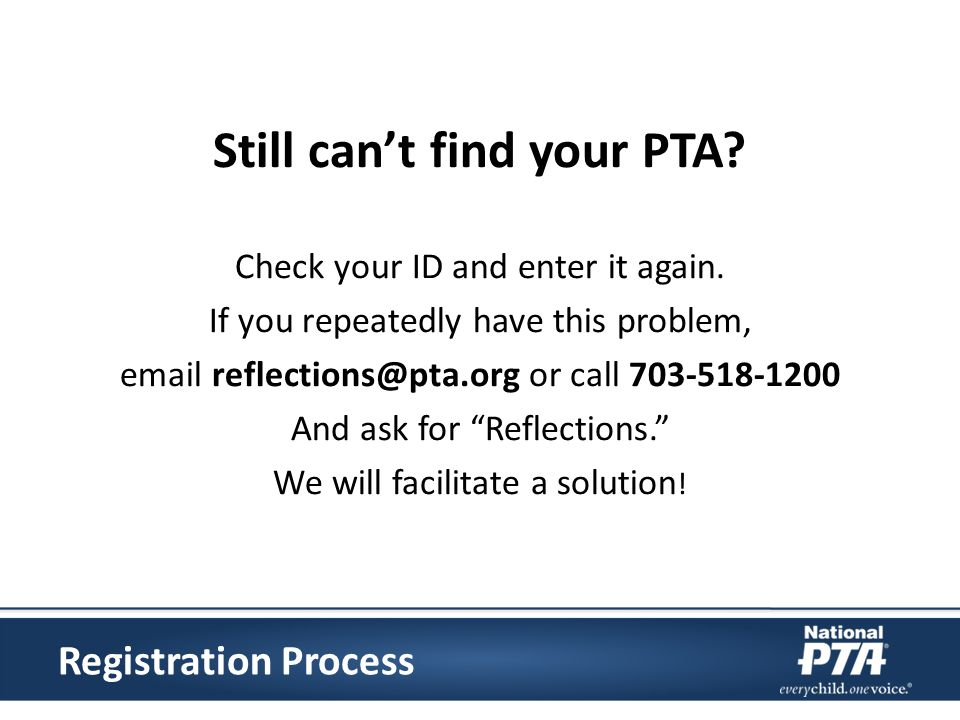 Still cant find your PTA? Check your ID and enter it again. If you repeatedly have this problem, email reflections@pta.org or call 703-518-1200 And as