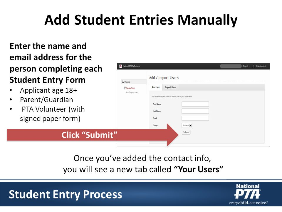 Add Student Entries Manually Enter the name and email address for the person completing each Student Entry Form Applicant age 18+ Parent/Guardian PTA