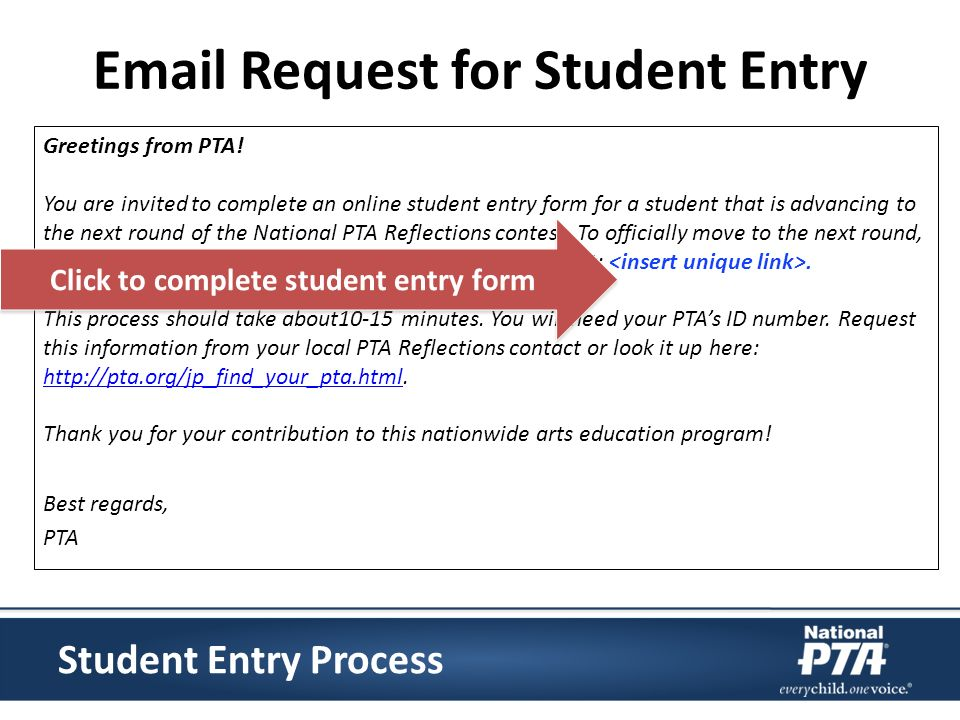 Email Request for Student Entry Greetings from PTA! You are invited to complete an online student entry form for a student that is advancing to the ne