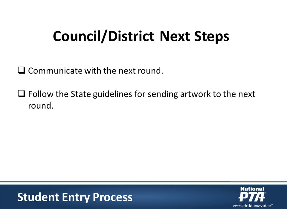 Communicate with the next round. Follow the State guidelines for sending artwork to the next round. Student Entry Process Council/District Next Steps