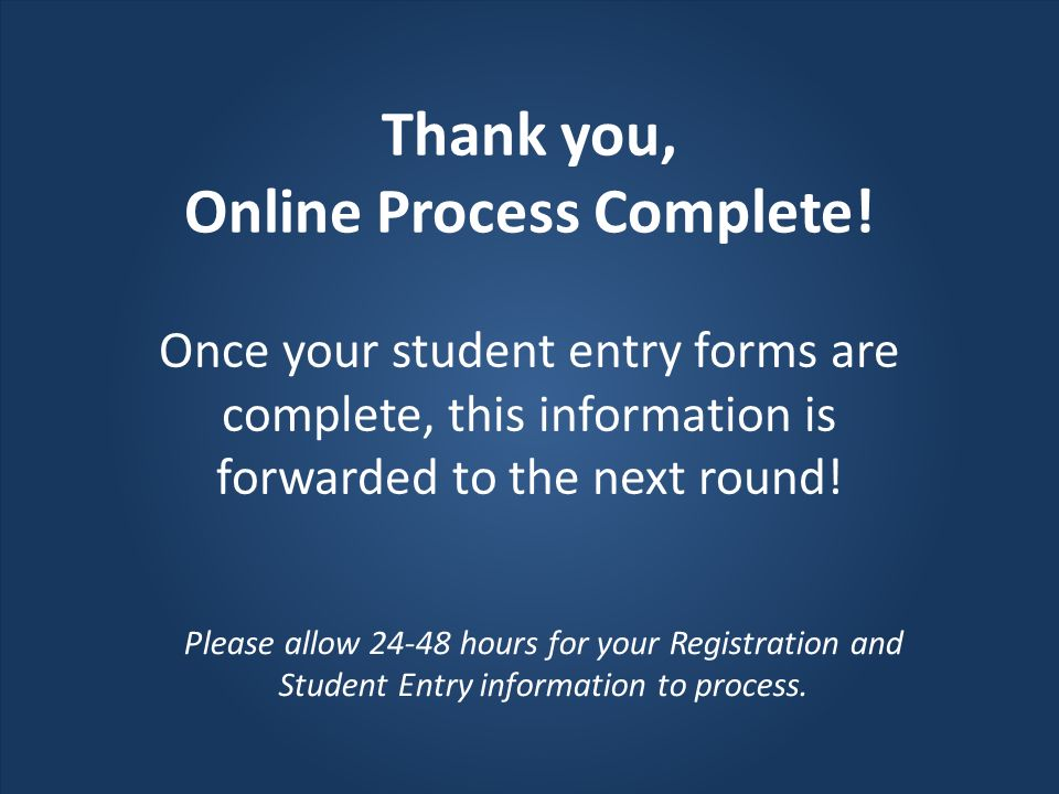 Once your student entry forms are complete, this information is forwarded to the next round! Thank you, Online Process Complete! Please allow 24-48 ho
