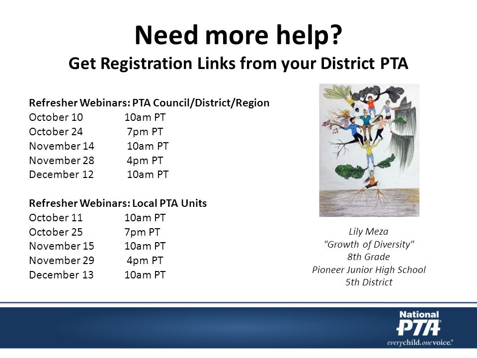 Need more help? Get Registration Links from your District PTA Refresher Webinars: PTA Council/District/Region October 10 10am PT October 24 7pm PT Nov