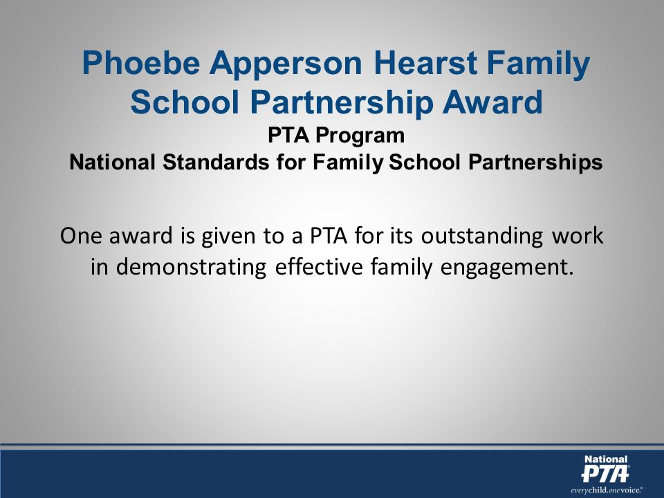 Phoebe Apperson Hearst Family School Partnership Award PTA Program National Standards for Family School Partnerships One award is given to a PTA for its outstanding work in demonstrating effective family engagement.