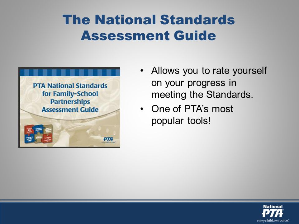 The National Standards Assessment Guide Allows you to rate yourself on your progress in meeting the Standards. One of PTAs most popular tools!