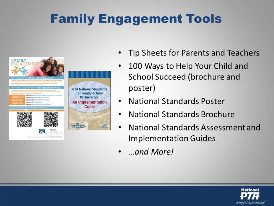 Family Engagement Tools Tip Sheets for Parents and Teachers 100 Ways to Help Your Child and School Succeed (brochure and poster) National Standards Poster National Standards Brochure National Standards Assessment and Implementation Guides …and More!