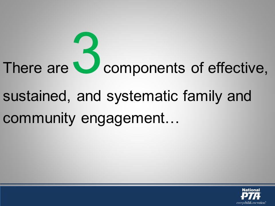 There are 3 components of effective, sustained, and systematic family and community engagement…