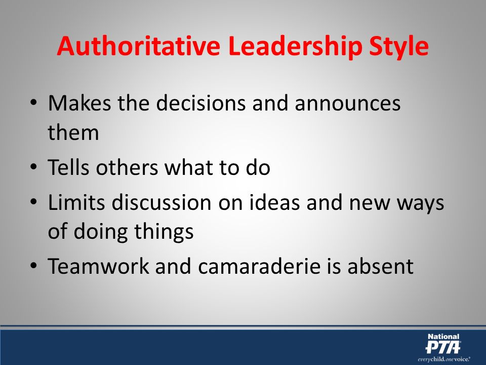 Authoritative Leadership Style Makes the decisions and announces them Tells others what to do Limits discussion on ideas and new ways of doing things Teamwork and camaraderie is absent