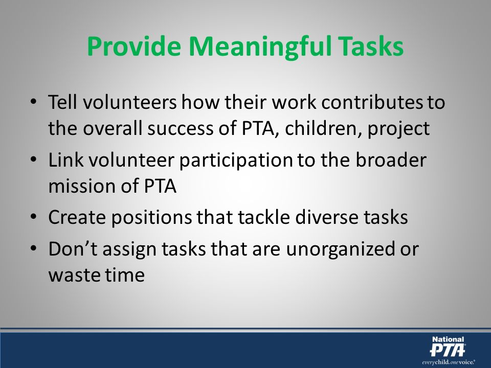 Provide Meaningful Tasks Tell volunteers how their work contributes to the overall success of PTA, children, project Link volunteer participation to the broader mission of PTA Create positions that tackle diverse tasks Dont assign tasks that are unorganized or waste time