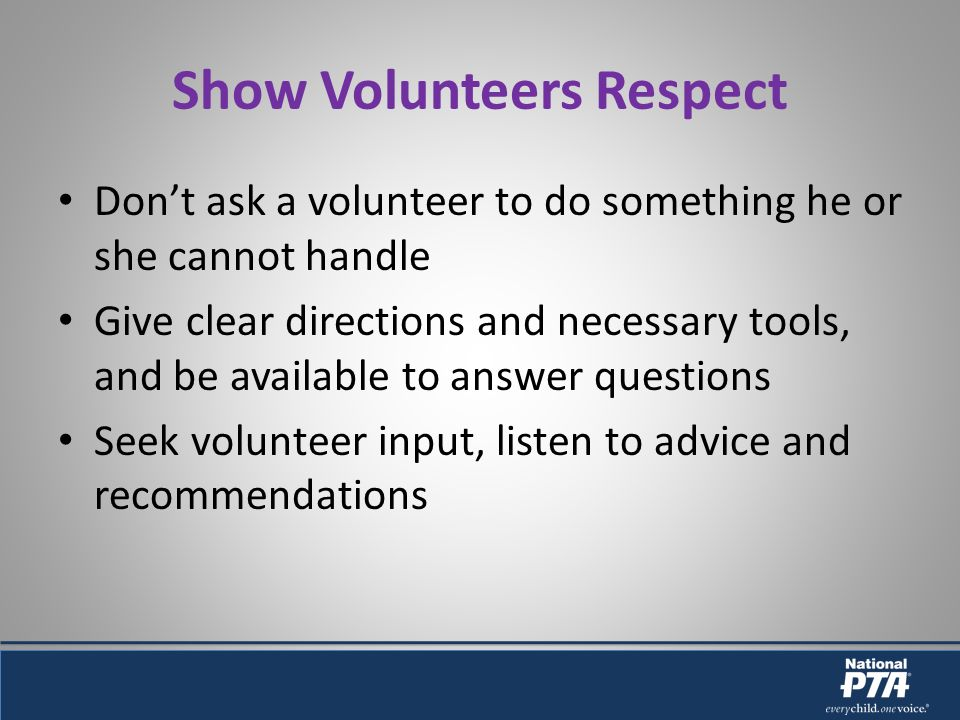 Show Volunteers Respect Dont ask a volunteer to do something he or she cannot handle Give clear directions and necessary tools, and be available to answer questions Seek volunteer input, listen to advice and recommendations