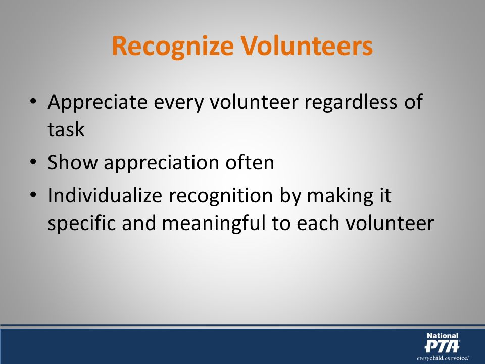 Recognize Volunteers Appreciate every volunteer regardless of task Show appreciation often Individualize recognition by making it specific and meaningful to each volunteer