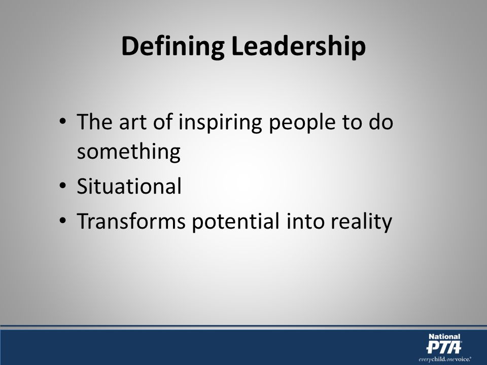 Defining Leadership The art of inspiring people to do something Situational Transforms potential into reality
