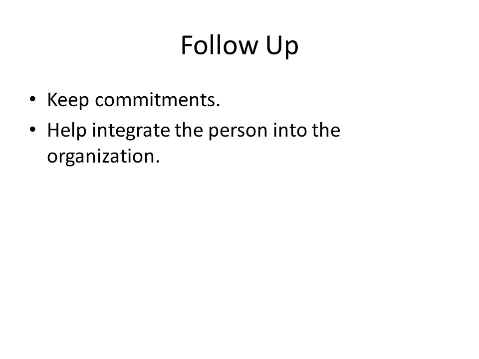Follow Up Keep commitments. Help integrate the person into the organization.