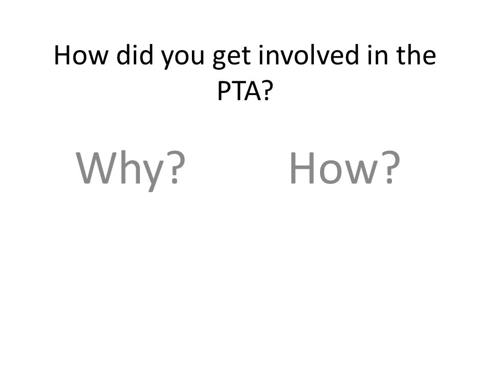 How did you get involved in the PTA Why How