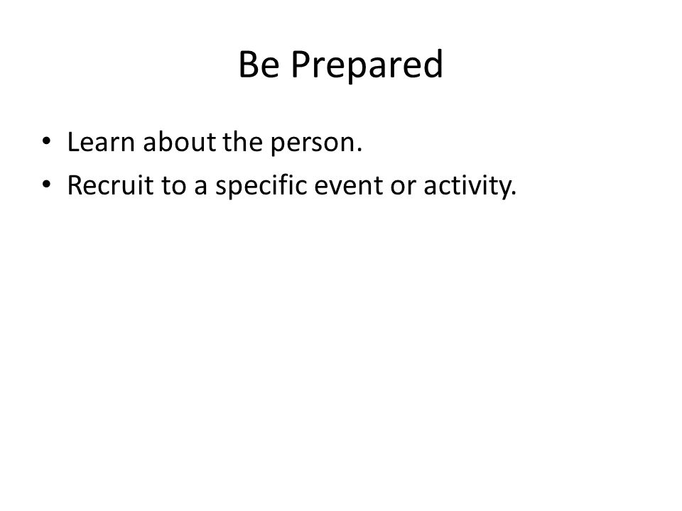 Be Prepared Learn about the person. Recruit to a specific event or activity.