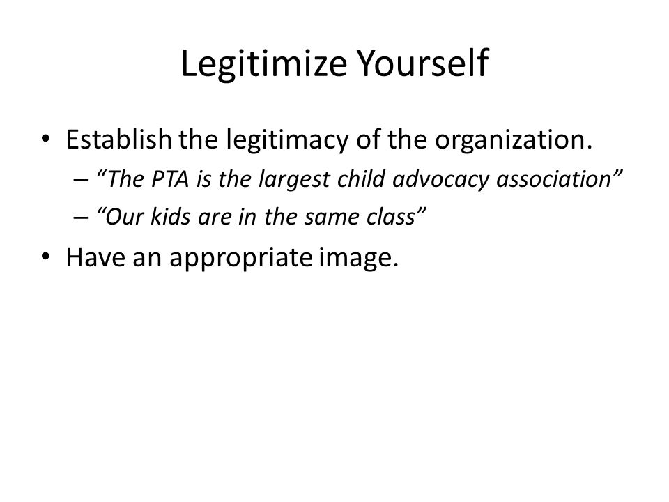 Legitimize Yourself Establish the legitimacy of the organization. – The PTA is the largest child advocacy association – Our kids are in the same class
