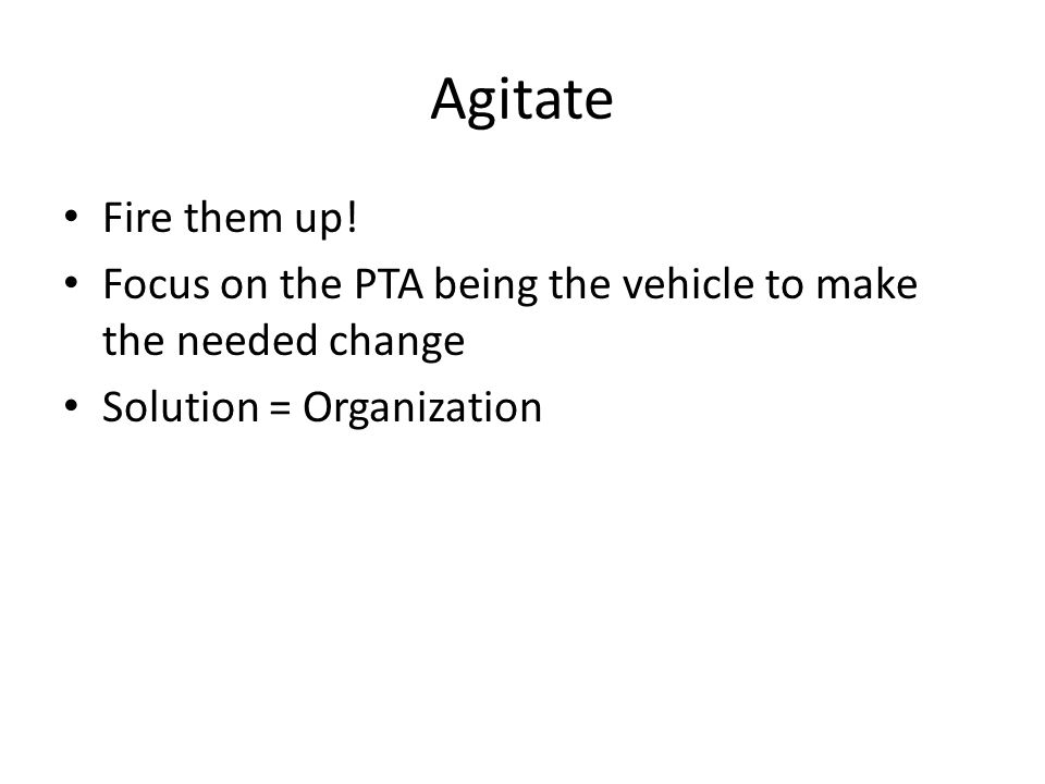 Agitate Fire them up! Focus on the PTA being the vehicle to make the needed change Solution = Organization