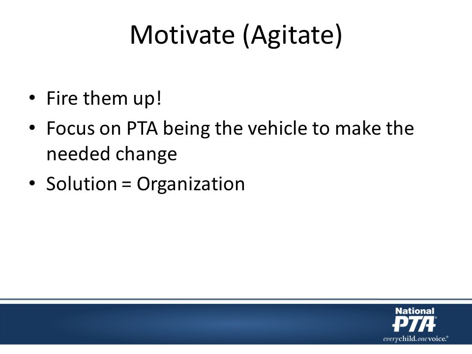 Motivate (Agitate) Fire them up! Focus on PTA being the vehicle to make the needed change Solution = Organization