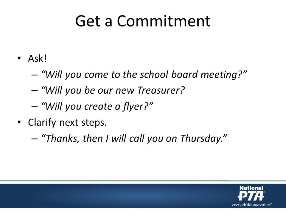 Get a Commitment Ask! – Will you come to the school board meeting? – Will you be our new Treasurer? – Will you create a flyer? Clarify next steps. – T