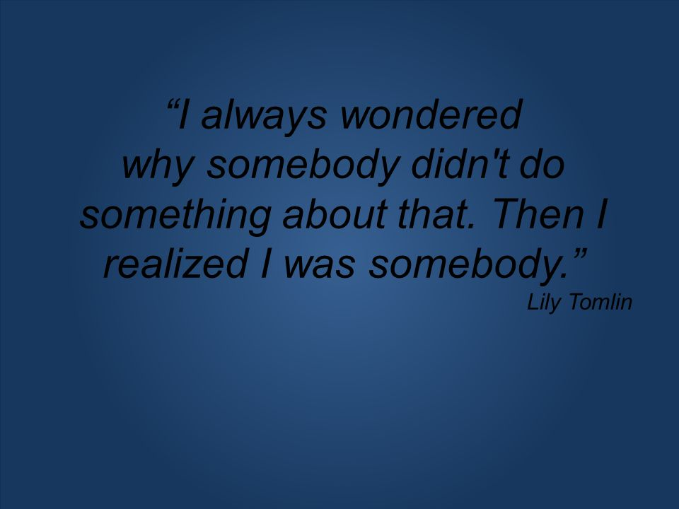 I always wondered why somebody didn't do something about that. Then I realized I was somebody. Lily Tomlin