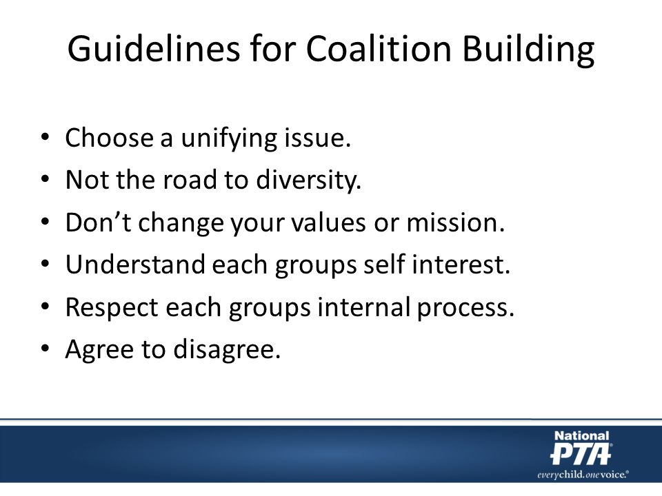 Guidelines for Coalition Building Choose a unifying issue. Not the road to diversity. Dont change your values or mission. Understand each groups self