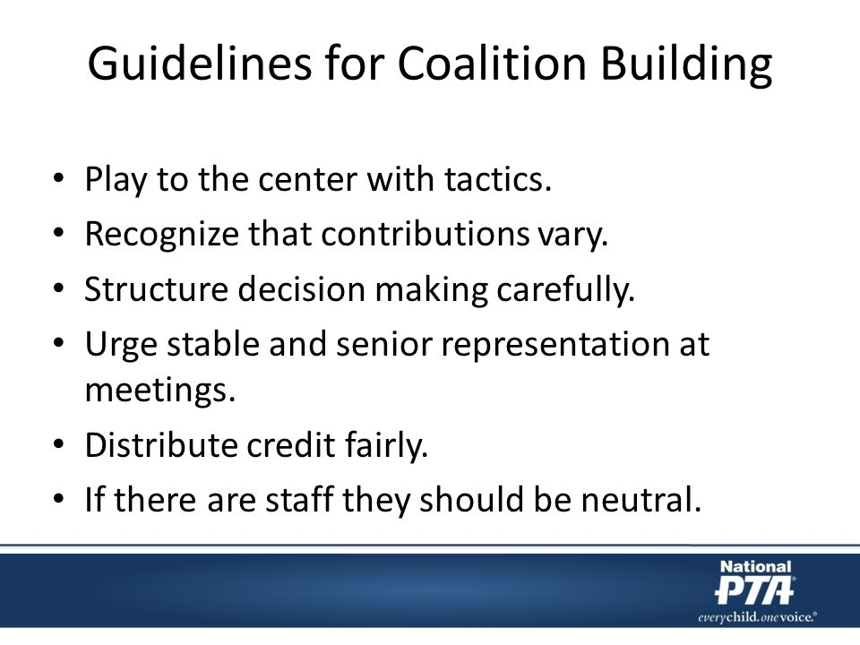 Guidelines for Coalition Building Play to the center with tactics. Recognize that contributions vary. Structure decision making carefully. Urge stable