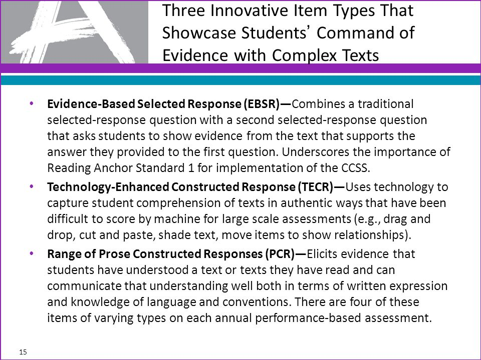 Evidence-Based Selected Response (EBSR)Combines a traditional selected-response question with a second selected-response question that asks students to show evidence from the text that supports the answer they provided to the first question.