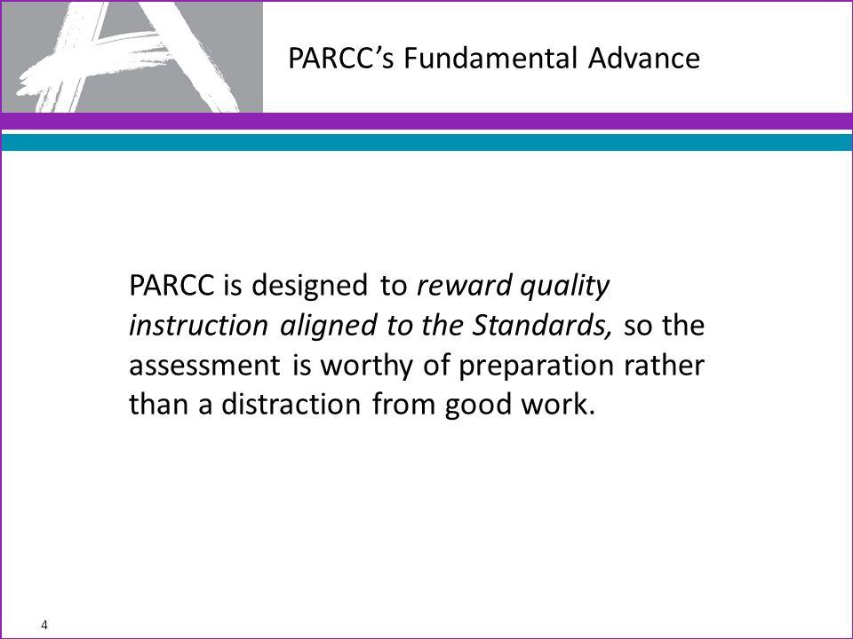 PARCC is designed to reward quality instruction aligned to the Standards, so the assessment is worthy of preparation rather than a distraction from good work.