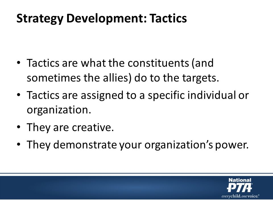 Strategy Development: Tactics Tactics are what the constituents (and sometimes the allies) do to the targets.