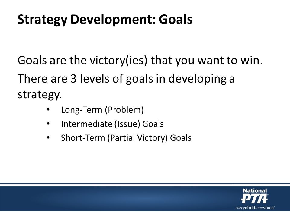 Strategy Development: Goals Goals are the victory(ies) that you want to win.
