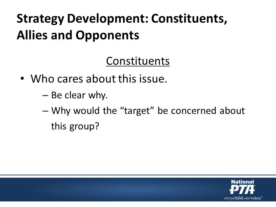 Strategy Development: Constituents, Allies and Opponents Constituents Who cares about this issue.