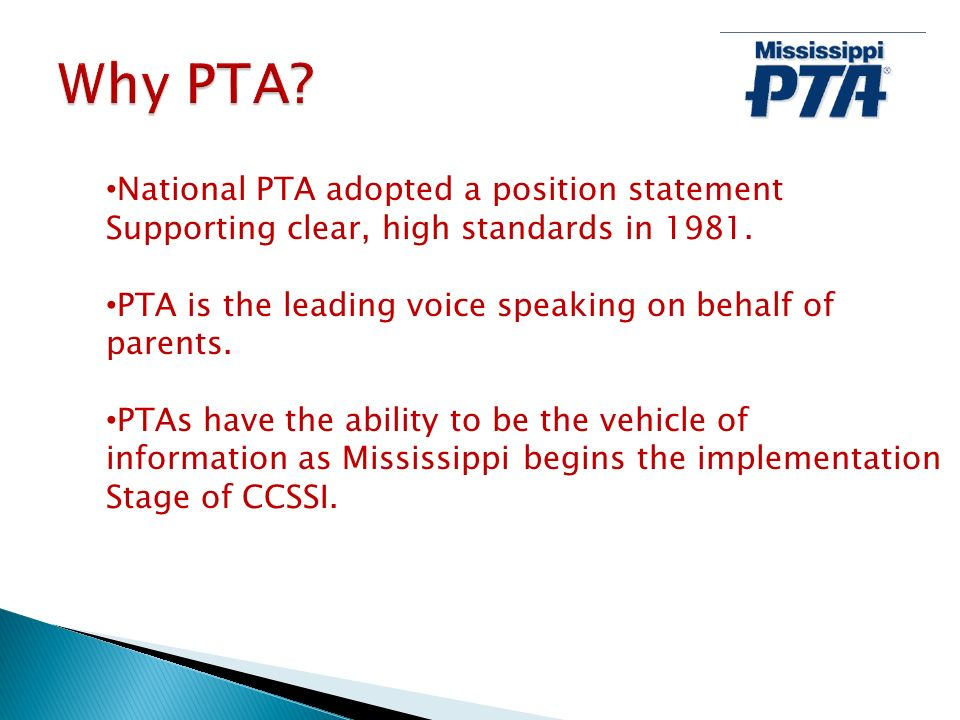 National PTA adopted a position statement Supporting clear, high standards in 1981. PTA is the leading voice speaking on behalf of parents. PTAs have
