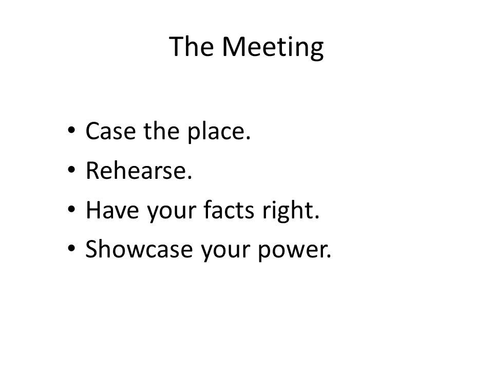The Meeting Case the place. Rehearse. Have your facts right. Showcase your power.