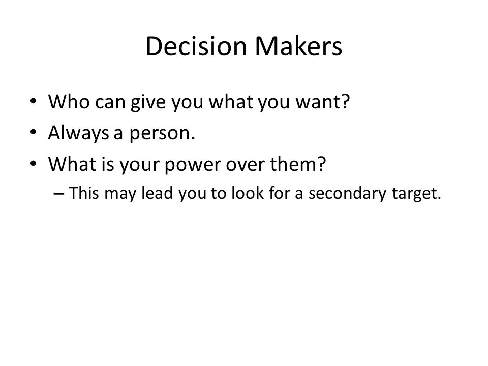 Decision Makers Who can give you what you want? Always a person. What is your power over them? – This may lead you to look for a secondary target.