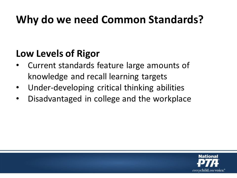 Low Levels of Rigor Current standards feature large amounts of knowledge and recall learning targets Under-developing critical thinking abilities Disadvantaged in college and the workplace Why do we need Common Standards