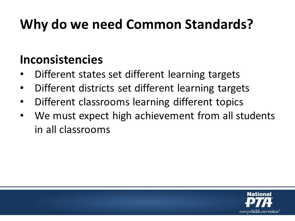 Inconsistencies Different states set different learning targets Different districts set different learning targets Different classrooms learning different topics We must expect high achievement from all students in all classrooms Why do we need Common Standards