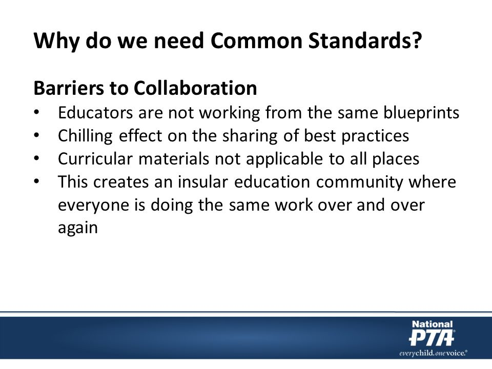 Barriers to Collaboration Educators are not working from the same blueprints Chilling effect on the sharing of best practices Curricular materials not applicable to all places This creates an insular education community where everyone is doing the same work over and over again Why do we need Common Standards?