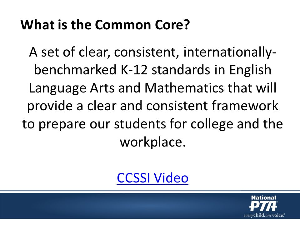 A set of clear, consistent, internationally- benchmarked K-12 standards in English Language Arts and Mathematics that will provide a clear and consistent framework to prepare our students for college and the workplace.