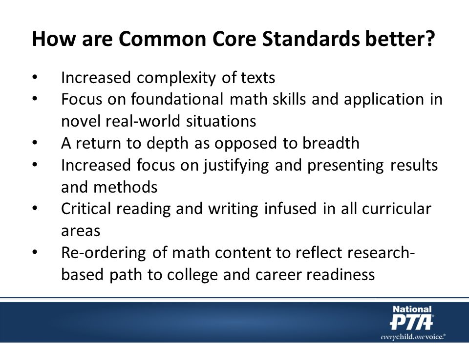 Increased complexity of texts Focus on foundational math skills and application in novel real-world situations A return to depth as opposed to breadth Increased focus on justifying and presenting results and methods Critical reading and writing infused in all curricular areas Re-ordering of math content to reflect research- based path to college and career readiness How are Common Core Standards better?