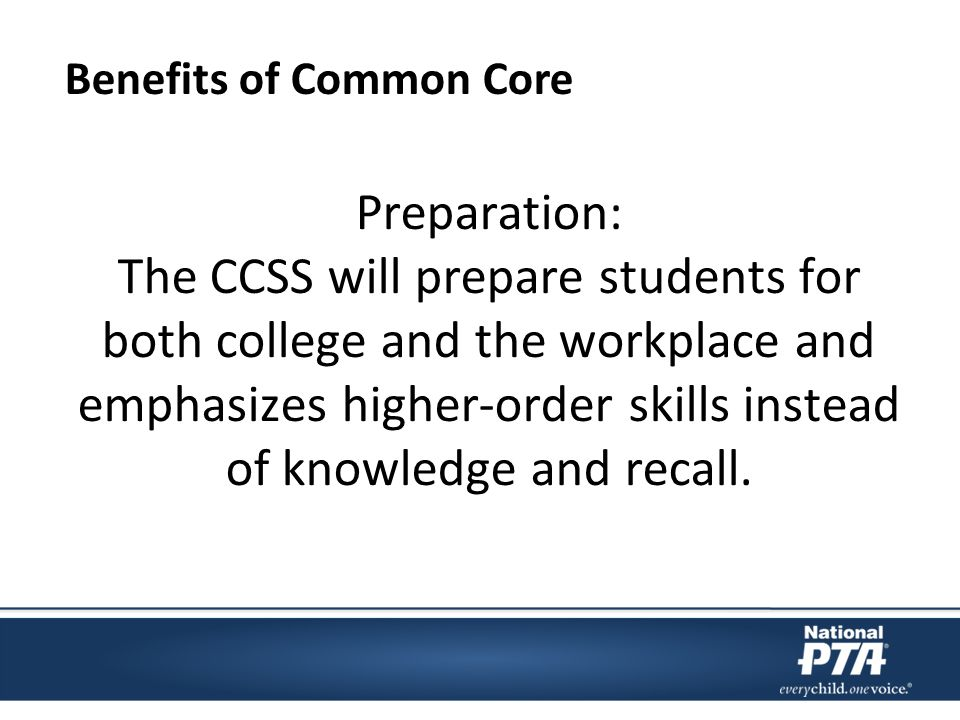Preparation: The CCSS will prepare students for both college and the workplace and emphasizes higher-order skills instead of knowledge and recall.