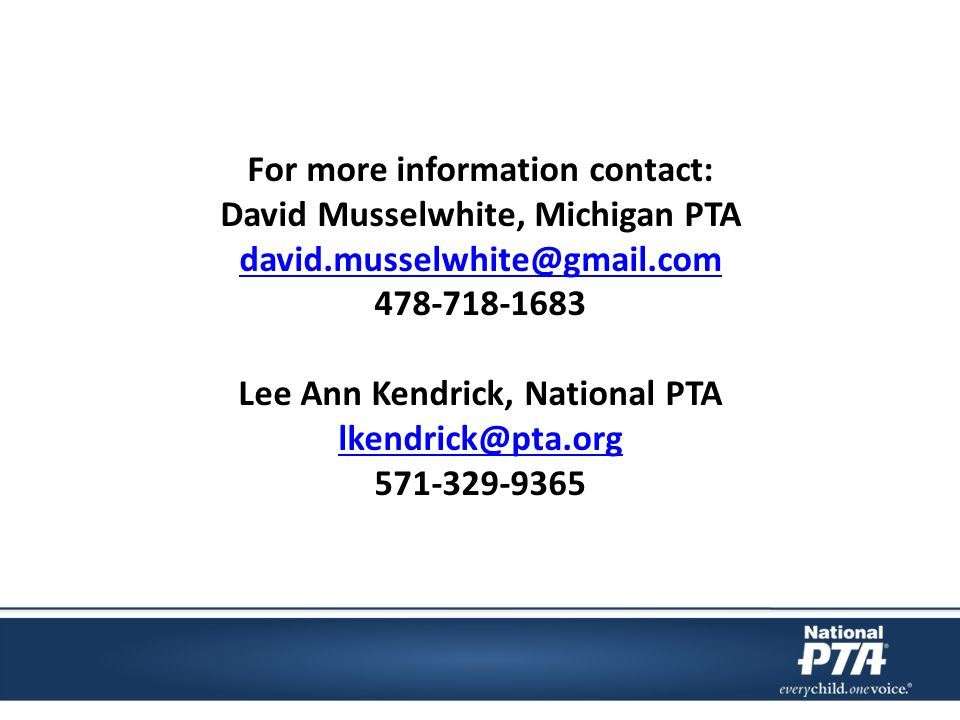 For more information contact: David Musselwhite, Michigan PTA david.musselwhite@gmail.com 478-718-1683 Lee Ann Kendrick, National PTA lkendrick@pta.org 571-329-9365 lkendrick@pta.org