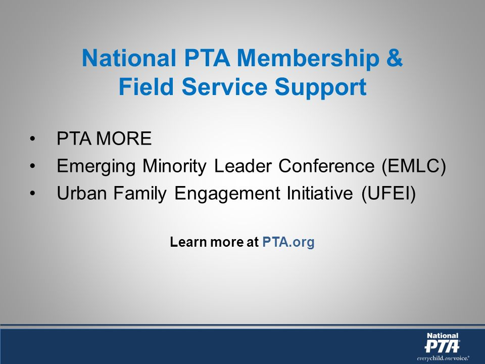 National PTA Membership & Field Service Support PTA MORE Emerging Minority Leader Conference (EMLC) Urban Family Engagement Initiative (UFEI) Learn mo
