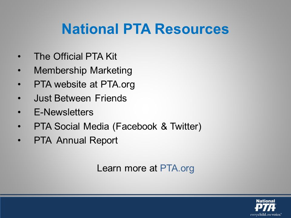 National PTA Resources The Official PTA Kit Membership Marketing PTA website at PTA.org Just Between Friends E-Newsletters PTA Social Media (Facebook & Twitter) PTA Annual Report Learn more at PTA.org