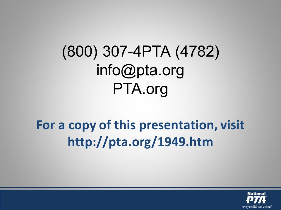 (800) 307-4PTA (4782) info@pta.org PTA.org For a copy of this presentation, visit http://pta.org/1949.htm